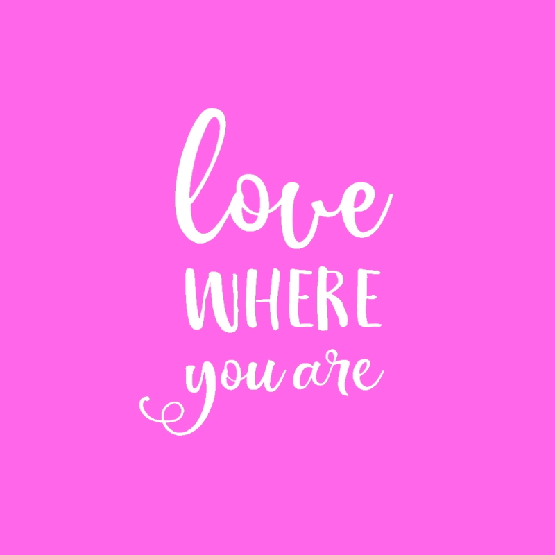 Love where you are quote