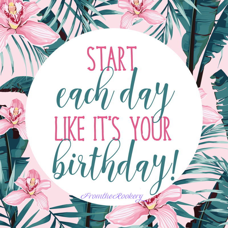 Celebration Quote - start each day like it's your birthday
