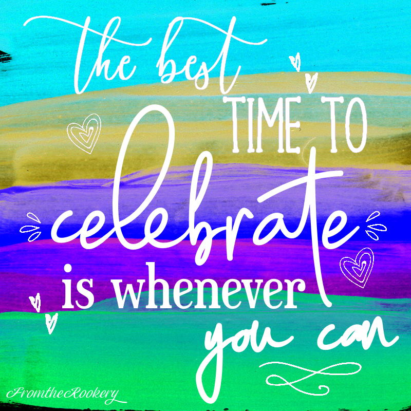 Quote - the best time to celebrate is whenever you can
