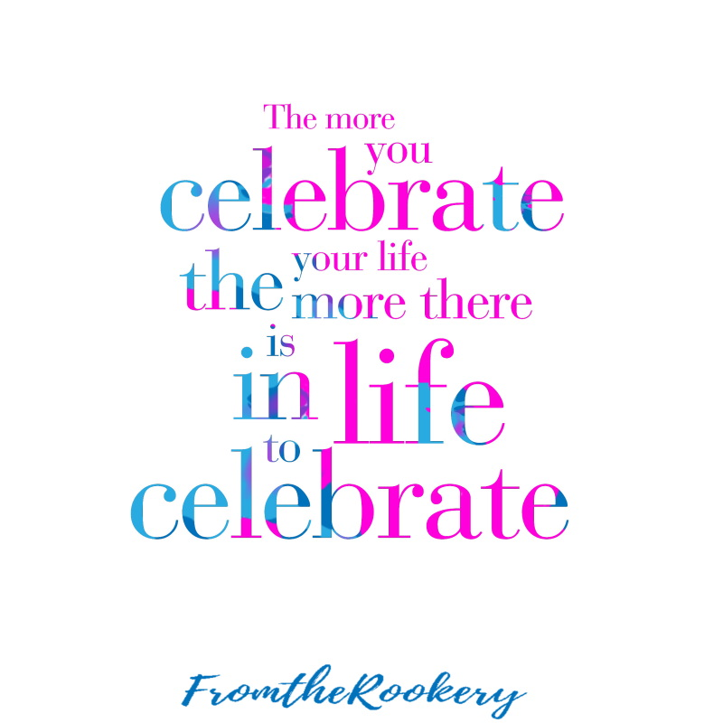 The more you celebrate the more there is in life to celebrate - quote